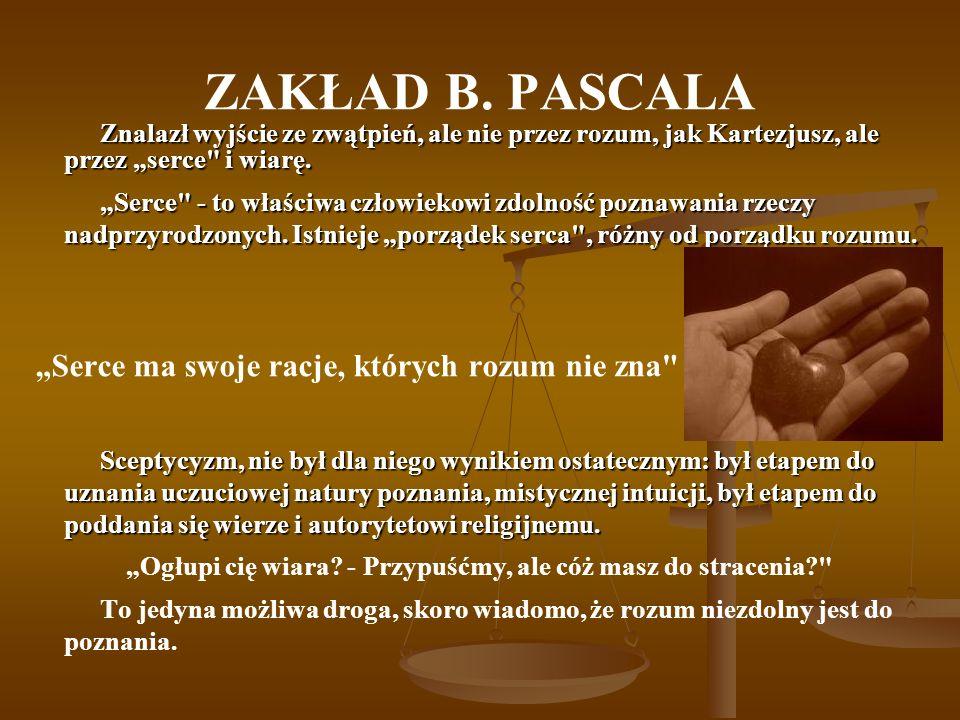 ZAKŁAD B. PASCALA Znalazł wyjście ze zwątpień, ale nie przez rozum, jak Kartezjusz, ale przez serce