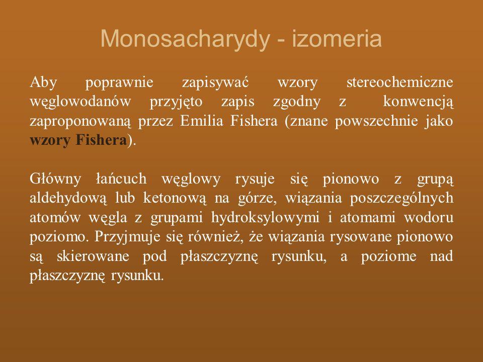 Monosacharydy - izomeria Aby poprawnie zapisywać wzory stereochemiczne węglowodanów przyjęto zapis zgodny z konwencją zaproponowaną przez Emilia Fishe