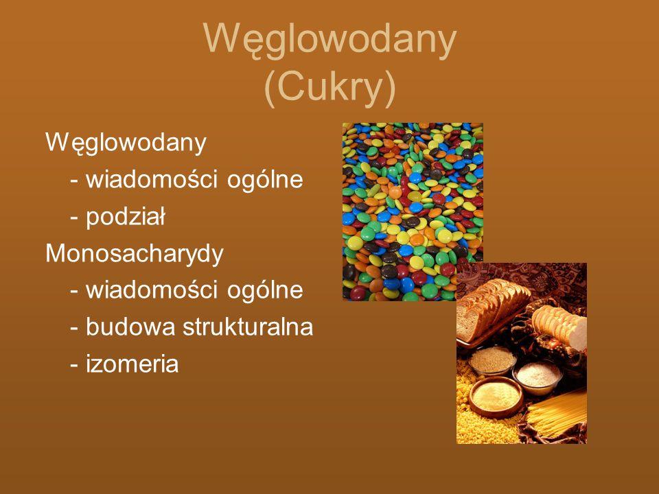 Węglowodany (Cukry) Węglowodany - wiadomości ogólne - podział Monosacharydy - wiadomości ogólne - budowa strukturalna - izomeria