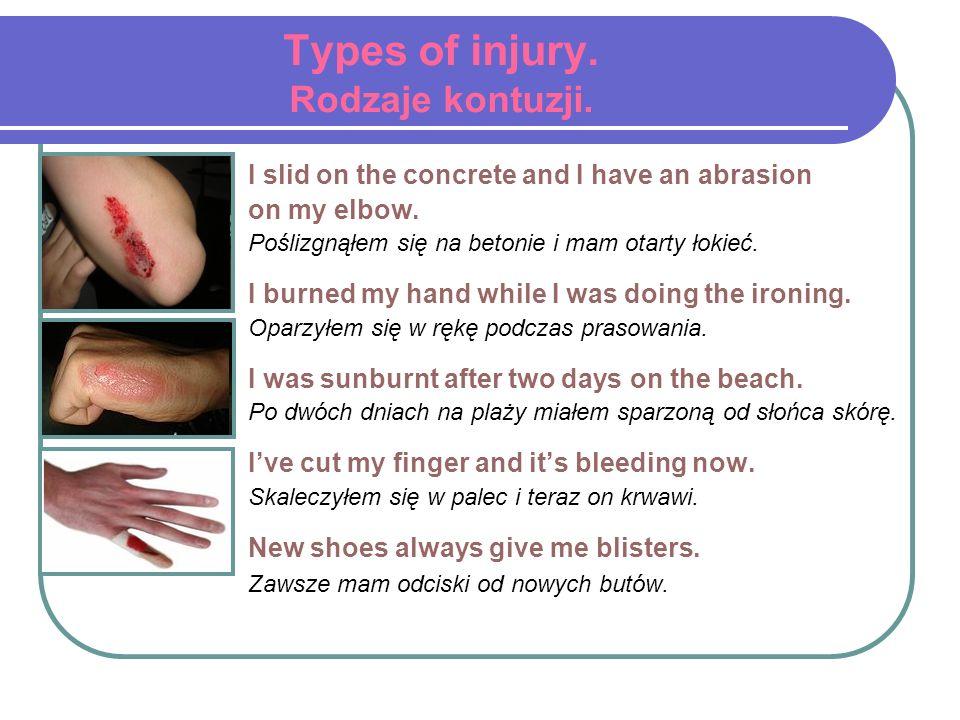 Types of injury. Rodzaje kontuzji. I slid on the concrete and I have an abrasion on my elbow. Poślizgnąłem się na betonie i mam otarty łokieć. I burne