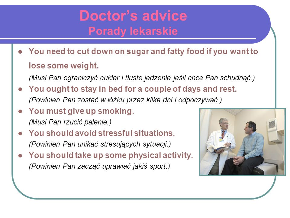 Doctors advice Porady lekarskie You need to cut down on sugar and fatty food if you want to lose some weight. (Musi Pan ograniczyć cukier i tłuste jed