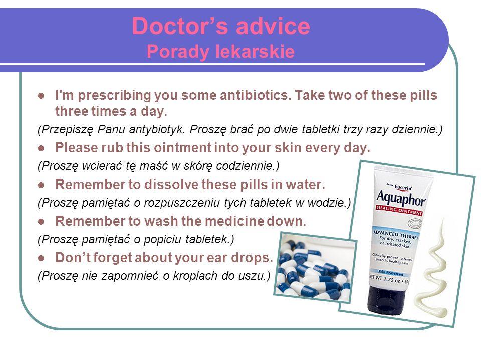 Doctors advice Porady lekarskie I'm prescribing you some antibiotics. Take two of these pills three times a day. (Przepiszę Panu antybiotyk. Proszę br