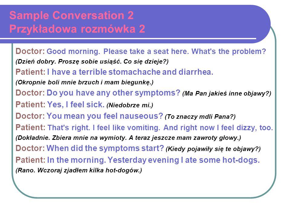 Sample Conversation 2 Przykładowa rozmówka 2 Doctor: Good morning. Please take a seat here. What's the problem? (Dzień dobry. Proszę sobie usiąść. Co