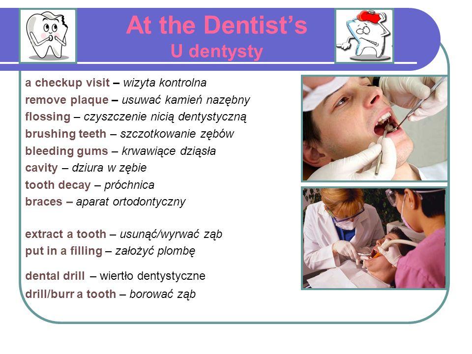 At the Dentists U dentysty a checkup visit – wizyta kontrolna remove plaque – usuwać kamień nazębny flossing – czyszczenie nicią dentystyczną brushing