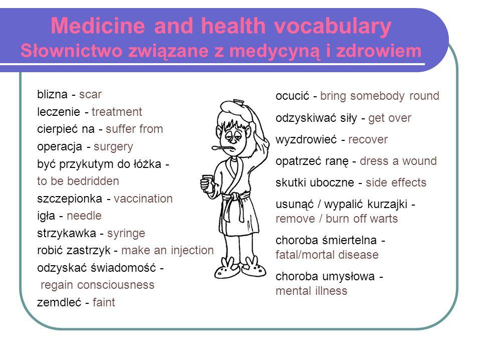Medicine and health vocabulary Słownictwo związane z medycyną i zdrowiem blizna - scar leczenie - treatment cierpieć na - suffer from operacja - surge