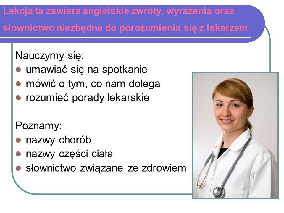 Lekcja ta zawiera angielskie zwroty, wyrażenia oraz słownictwo niezbędne do porozumienia się z lekarzem Nauczymy się: umawiać się na spotkanie mówić o