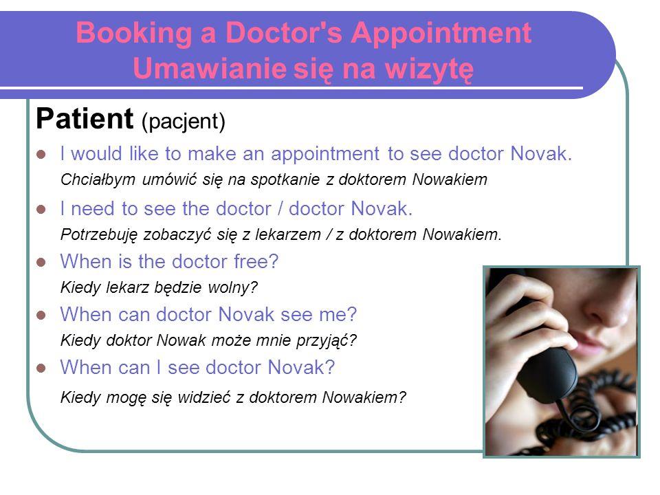 Booking a Doctor's Appointment Umawianie się na wizytę Patient (pacjent) I would like to make an appointment to see doctor Novak. Chciałbym umówić się