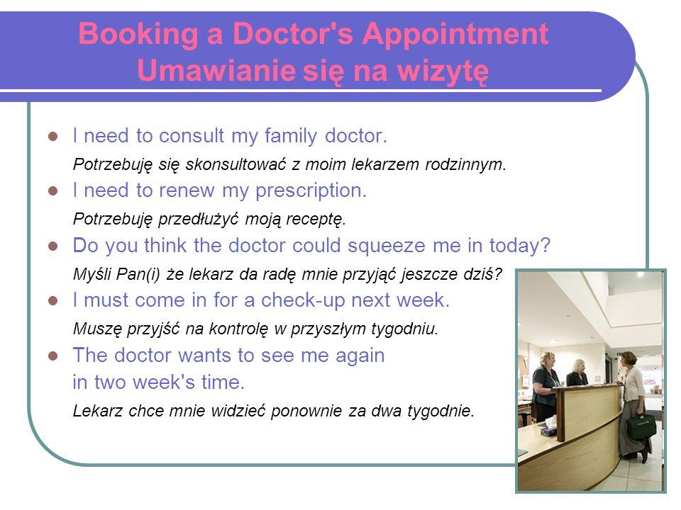 Booking a Doctor's Appointment Umawianie się na wizytę I need to consult my family doctor. Potrzebuję się skonsultować z moim lekarzem rodzinnym. I ne
