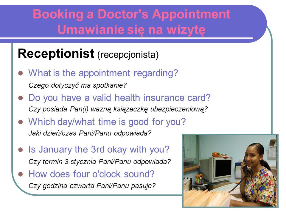 Booking a Doctor's Appointment Umawianie się na wizytę Receptionist (recepcjonista) What is the appointment regarding? Czego dotyczyć ma spotkanie? Do
