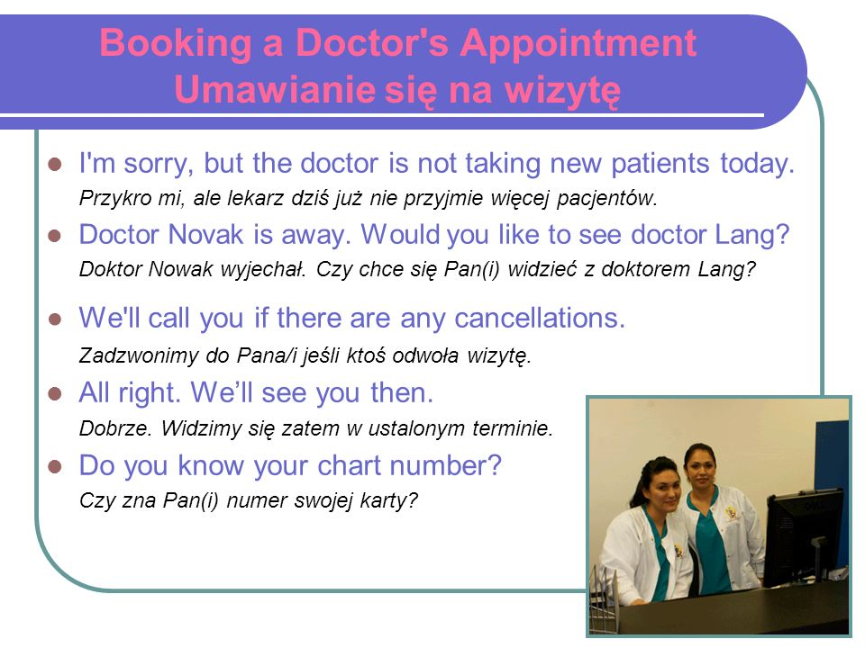 Booking a Doctor's Appointment Umawianie się na wizytę I'm sorry, but the doctor is not taking new patients today. Przykro mi, ale lekarz dziś już nie