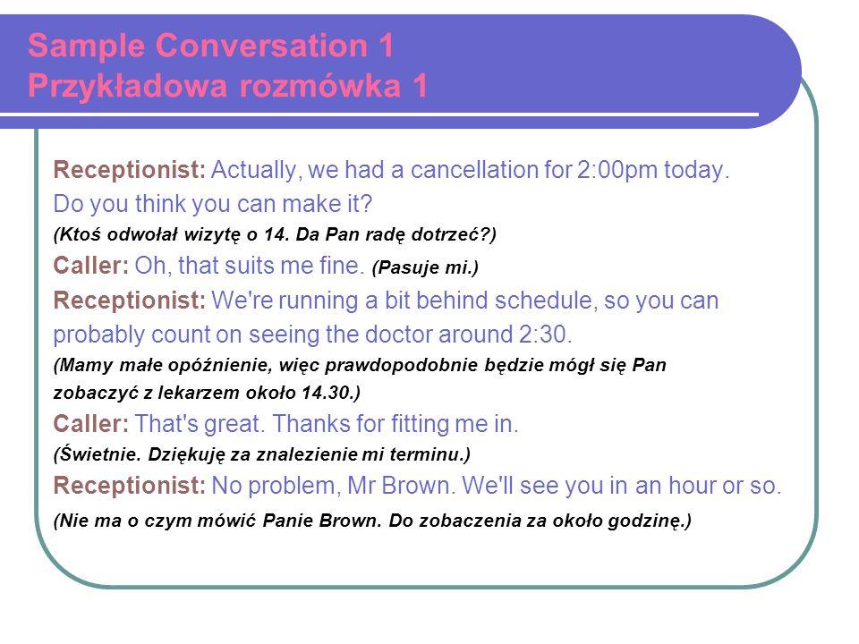 Sample Conversation 1 Przykładowa rozmówka 1 Receptionist: Actually, we had a cancellation for 2:00pm today. Do you think you can make it? (Ktoś odwoł
