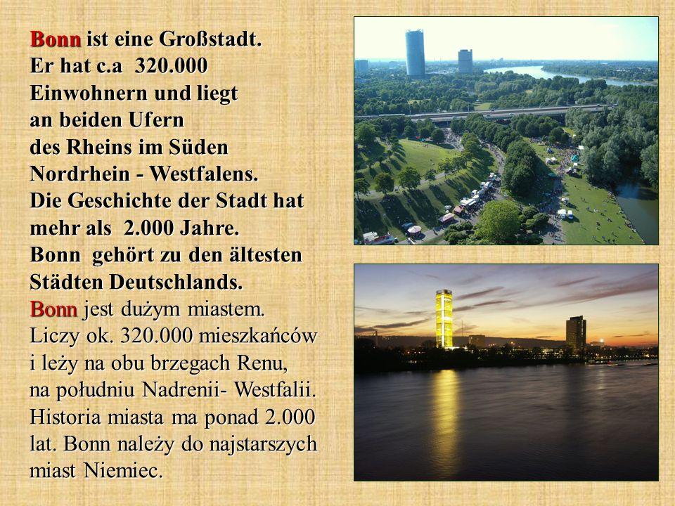 Bonn ist eine Großstadt. Er hat c.a 320.000 Einwohnern und liegt an beiden Ufern des Rheins im Süden Nordrhein - Westfalens. Die Geschichte der Stadt