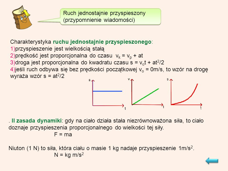 Ruch jednostajnie przyspieszony (przypomnienie wiadomości) Charakterystyka ruchu jednostajnie przyspieszonego: 1)przyspieszenie jest wielkością stałą 2)prędkość jest proporcjonalna do czasu v k = v p + at 3)droga jest proporcjonalna do kwadratu czasu s = v o t + at 2 /2 4)jeśli ruch odbywa się bez prędkości początkowej v o = 0m/s, to wzór na drogę wyraża wzór s = at 2 /2.