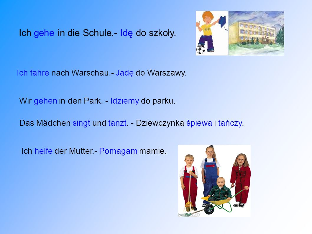 Ich gehe in die Schule.- Idę do szkoły. Ich helfe der Mutter.- Pomagam mamie. Ich fahre nach Warschau.- Jadę do Warszawy. Wir gehen in den Park. - Idz