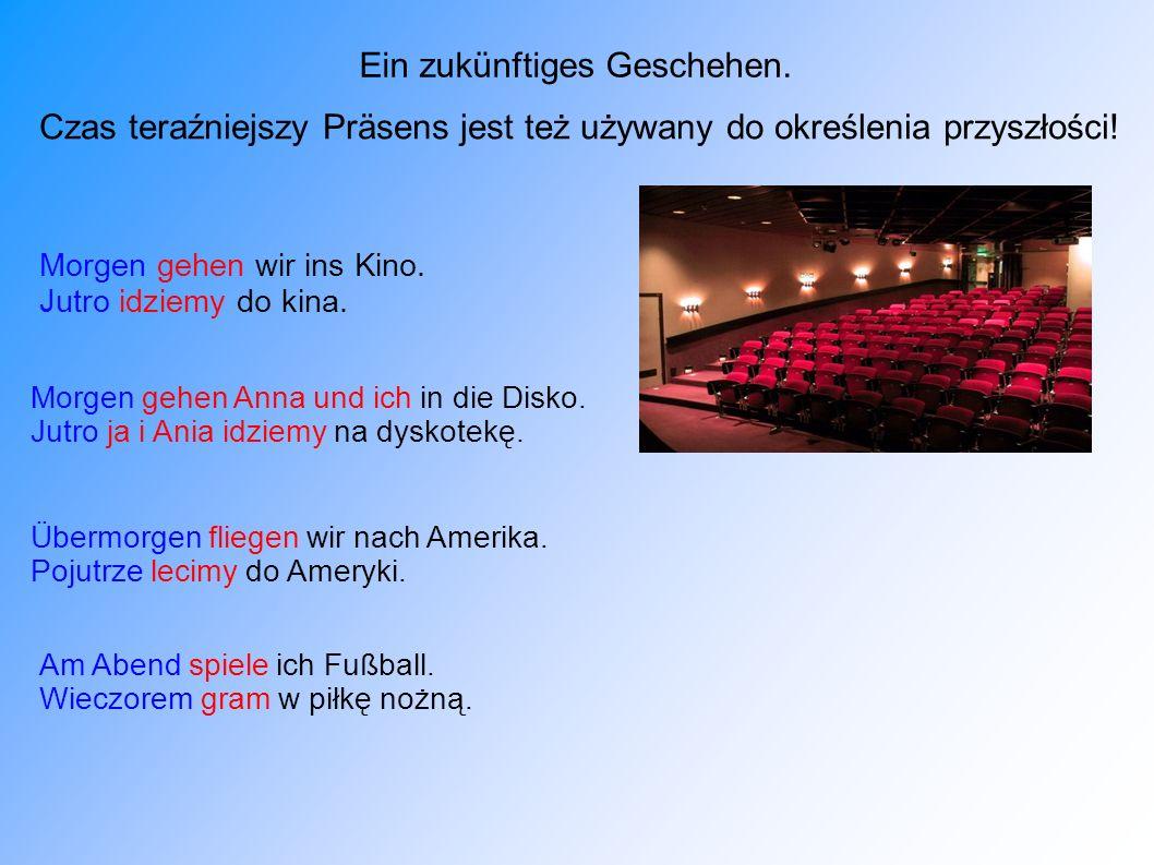 Czas teraźniejszy Präsens jest też używany do określenia przyszłości! Morgen gehen wir ins Kino. Jutro idziemy do kina. Ein zukünftiges Geschehen. Mor