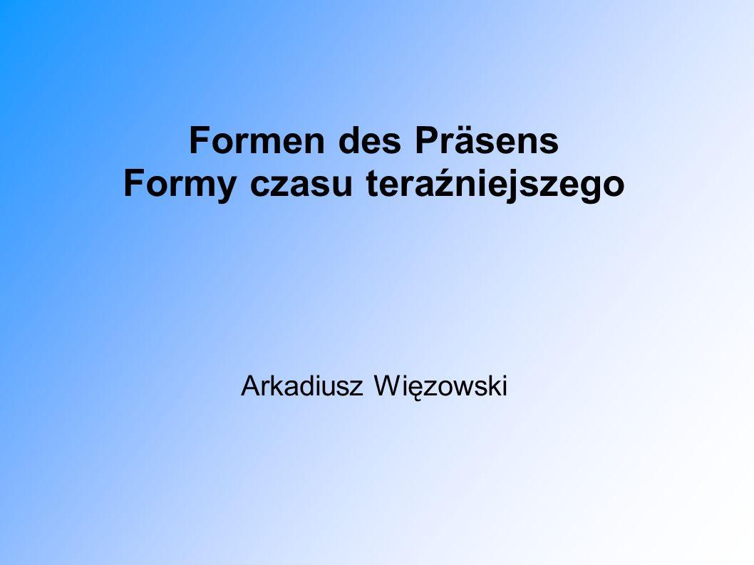 Formen des Präsens Formy czasu teraźniejszego Arkadiusz Więzowski