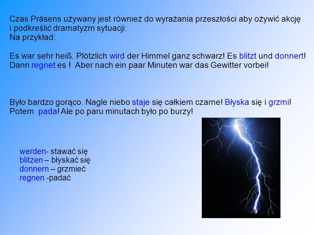 Czas Präsens używany jest również do wyrażania przeszłości aby ożywić akcję i podkreślić dramatyzm sytuacji: Na przykład: Es war sehr heiß. Plötzlich