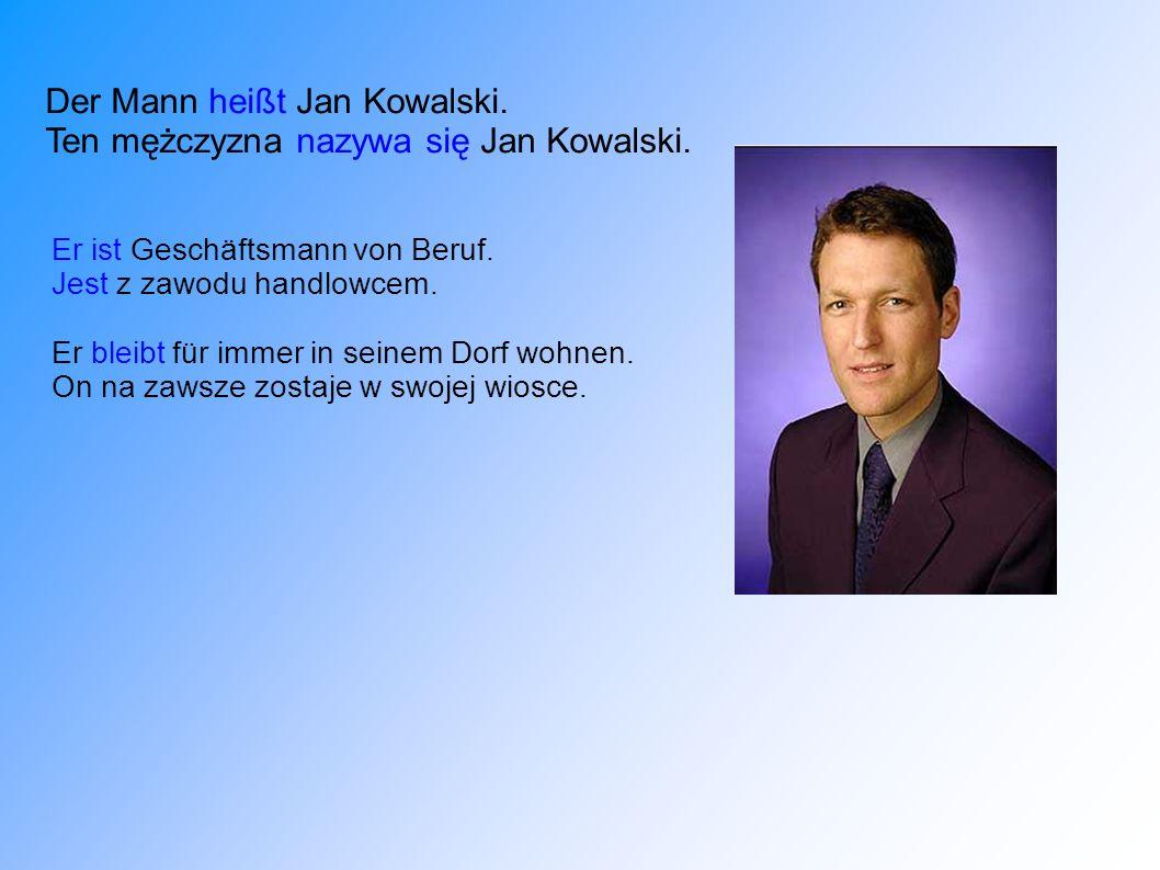 Der Mann heißt Jan Kowalski. Ten mężczyzna nazywa się Jan Kowalski. Er ist Geschäftsmann von Beruf. Jest z zawodu handlowcem. Er bleibt für immer in s