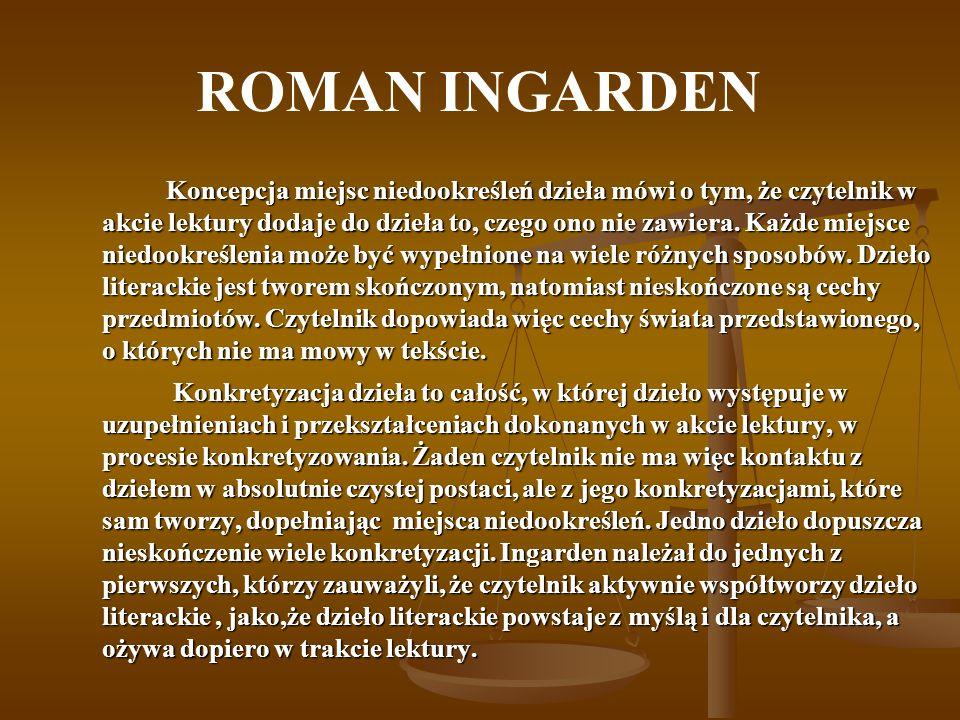 ROMAN INGARDEN Koncepcja miejsc niedookreśleń dzieła mówi o tym, że czytelnik w akcie lektury dodaje do dzieła to, czego ono nie zawiera. Każde miejsc