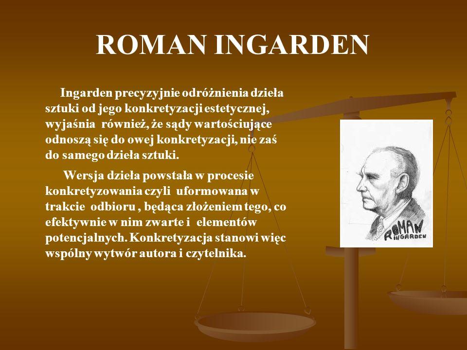 ROMAN INGARDEN Ingarden precyzyjnie odróżnienia dzieła sztuki od jego konkretyzacji estetycznej, wyjaśnia również, że sądy wartościujące odnoszą się d