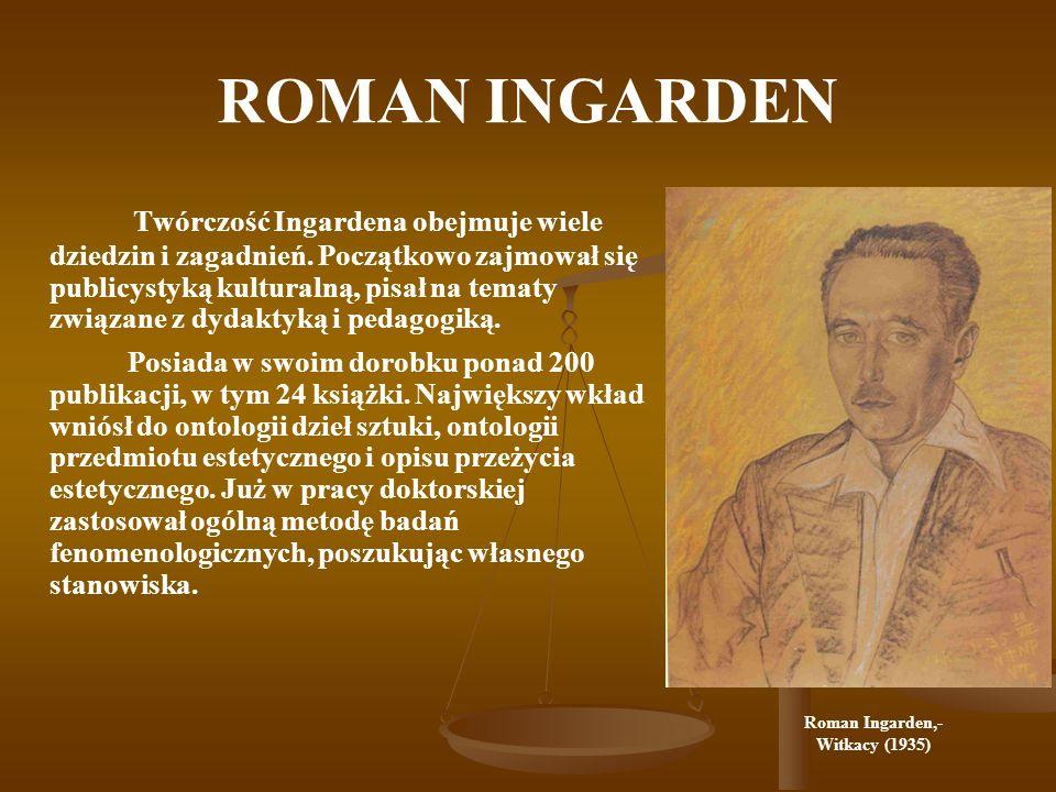 ROMAN INGARDEN Twórczość Ingardena obejmuje wiele dziedzin i zagadnień. Początkowo zajmował się publicystyką kulturalną, pisał na tematy związane z dy