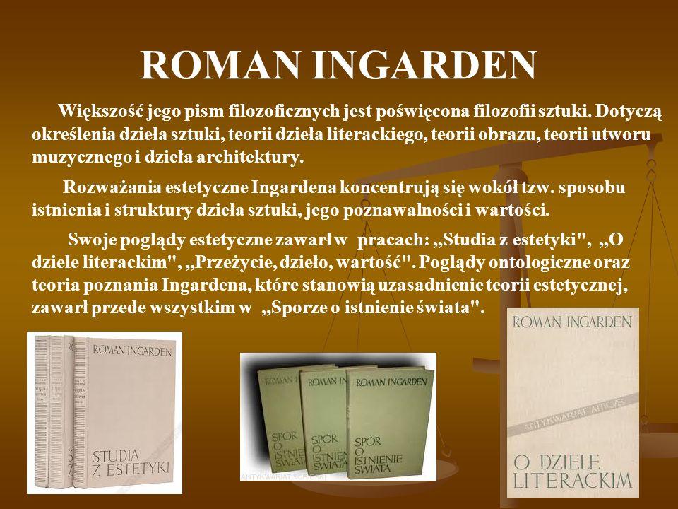 ROMAN INGARDEN Większość jego pism filozoficznych jest poświęcona filozofii sztuki. Dotyczą określenia dzieła sztuki, teorii dzieła literackiego, teor