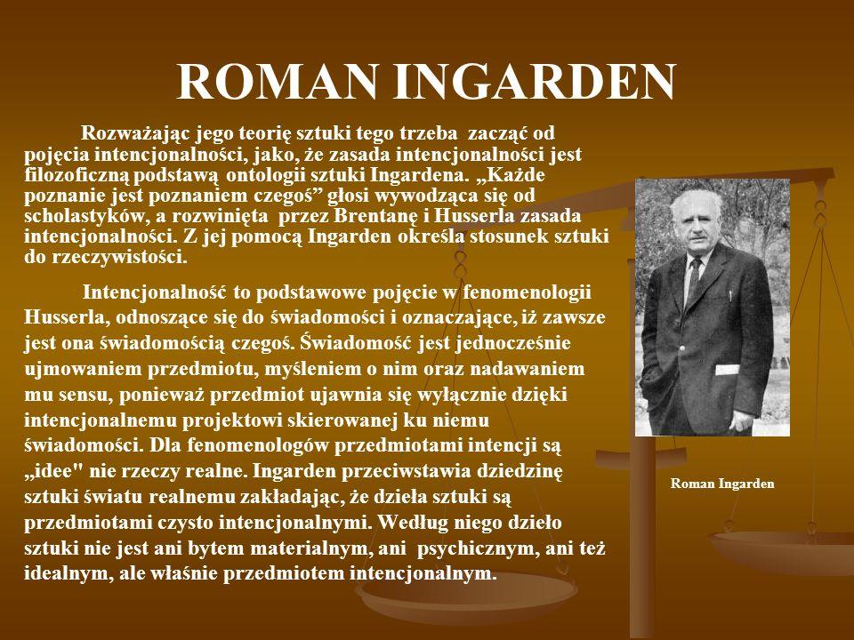 ROMAN INGARDEN Rozważając jego teorię sztuki tego trzeba zacząć od pojęcia intencjonalności, jako, że zasada intencjonalności jest filozoficzną podsta