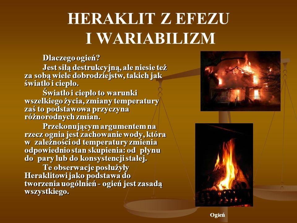 HERAKLIT Z EFEZU I WARIABILIZM Dlaczego ogień? Jest siłą destrukcyjną, ale niesie też za sobą wiele dobrodziejstw, takich jak światło i ciepło. Światł