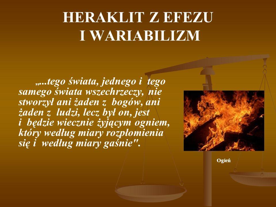 HERAKLIT Z EFEZU I WARIABILIZM,,...tego świata, jednego i tego samego świata wszechrzeczy, nie stworzył ani żaden z bogów, ani żaden z ludzi, lecz był on, jest i będzie wiecznie żyjącym ogniem, który według miary rozpłomienia się i według miary gaśnie .