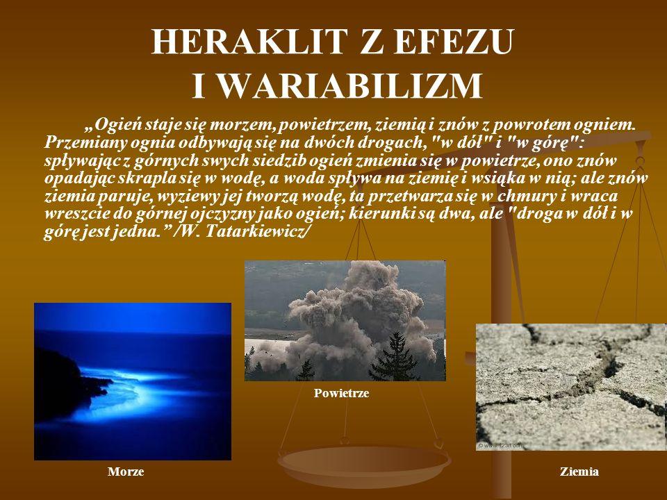 HERAKLIT Z EFEZU I WARIABILIZM Ogień staje się morzem, powietrzem, ziemią i znów z powrotem ogniem. Przemiany ognia odbywają się na dwóch drogach,