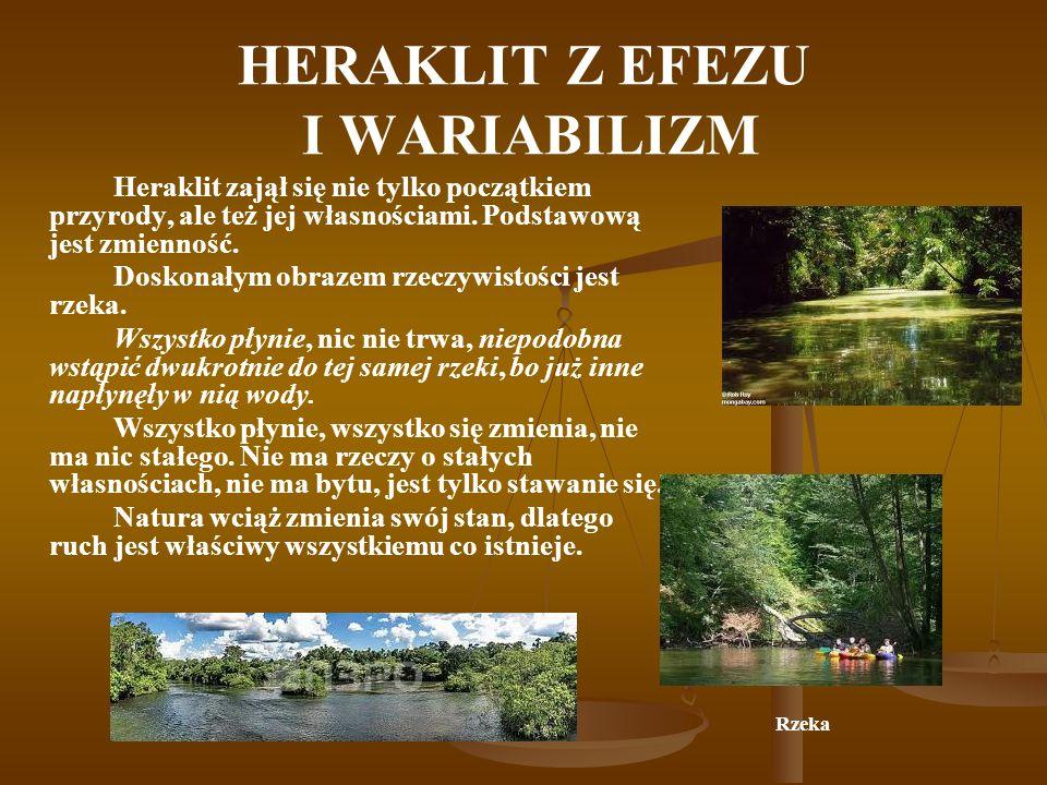 HERAKLIT Z EFEZU I WARIABILIZM Heraklit zajął się nie tylko początkiem przyrody, ale też jej własnościami. Podstawową jest zmienność. Doskonałym obraz