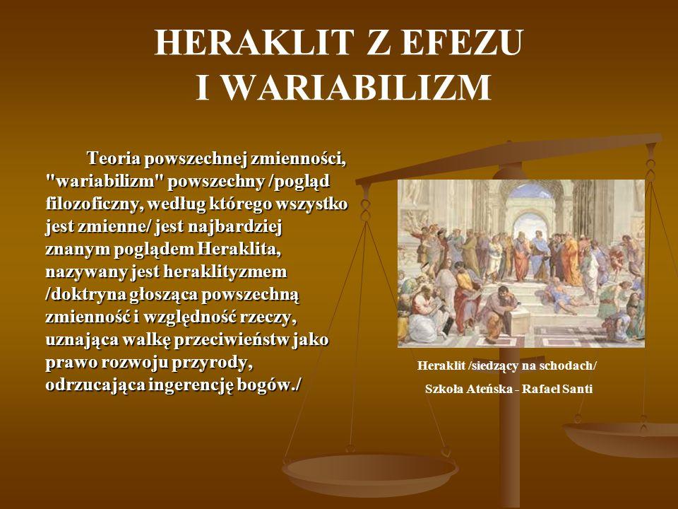 HERAKLIT Z EFEZU I WARIABILIZM Teoria powszechnej zmienności, wariabilizm powszechny /pogląd filozoficzny, według którego wszystko jest zmienne/ jest najbardziej znanym poglądem Heraklita, nazywany jest heraklityzmem /doktryna głosząca powszechną zmienność i względność rzeczy, uznająca walkę przeciwieństw jako prawo rozwoju przyrody, odrzucająca ingerencję bogów./ Heraklit /siedzący na schodach/ Szkoła Ateńska - Rafael Santi