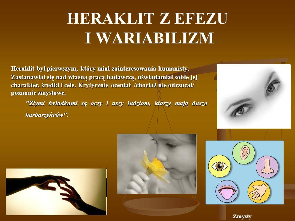 HERAKLIT Z EFEZU I WARIABILIZM Zmysły Heraklit był pierwszym, który miał zainteresowania humanisty.