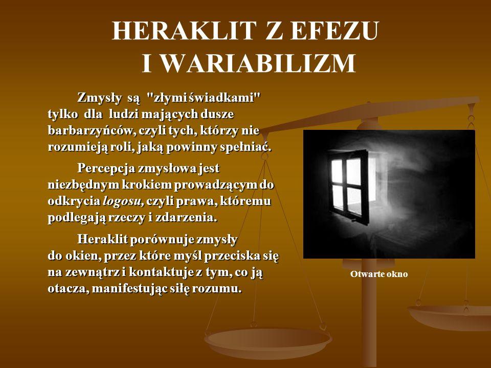 HERAKLIT Z EFEZU I WARIABILIZM Zmysły są złymi świadkami tylko dla ludzi mających dusze barbarzyńców, czyli tych, którzy nie rozumieją roli, jaką powinny spełniać.