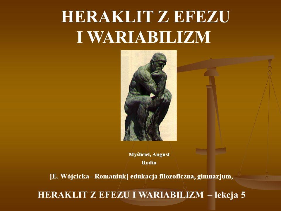 HERAKLIT Z EFEZU I WARIABILIZM Myśliciel, August Rodin [E. Wójcicka - Romaniuk] edukacja filozoficzna, gimnazjum, HERAKLIT Z EFEZU I WARIABILIZM – lek