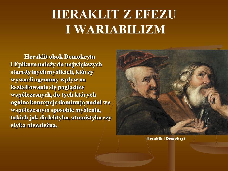HERAKLIT Z EFEZU I WARIABILIZM Heraklit obok Demokryta i Epikura należy do największych starożytnych myślicieli, którzy wywarli ogromny wpływ na kształtowanie się poglądów współczesnych, do tych których ogólne koncepcje dominują nadal we współczesnym sposobie myślenia, takich jak dialektyka, atomistyka czy etyka niezależna.