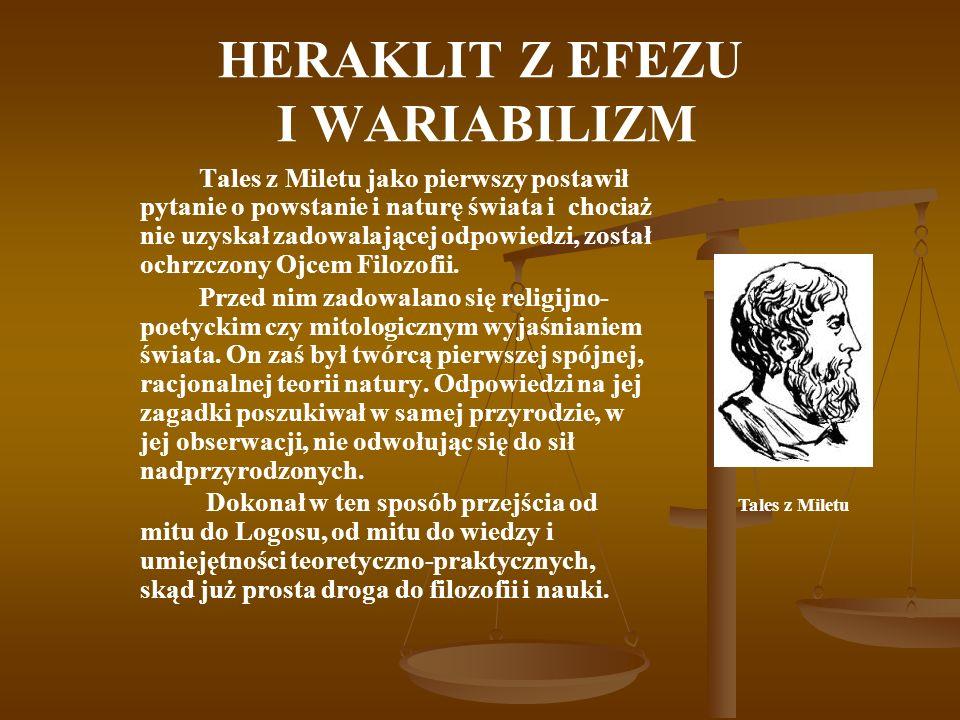 HERAKLIT Z EFEZU I WARIABILIZM Tales z Miletu jako pierwszy postawił pytanie o powstanie i naturę świata i chociaż nie uzyskał zadowalającej odpowiedzi, został ochrzczony Ojcem Filozofii.