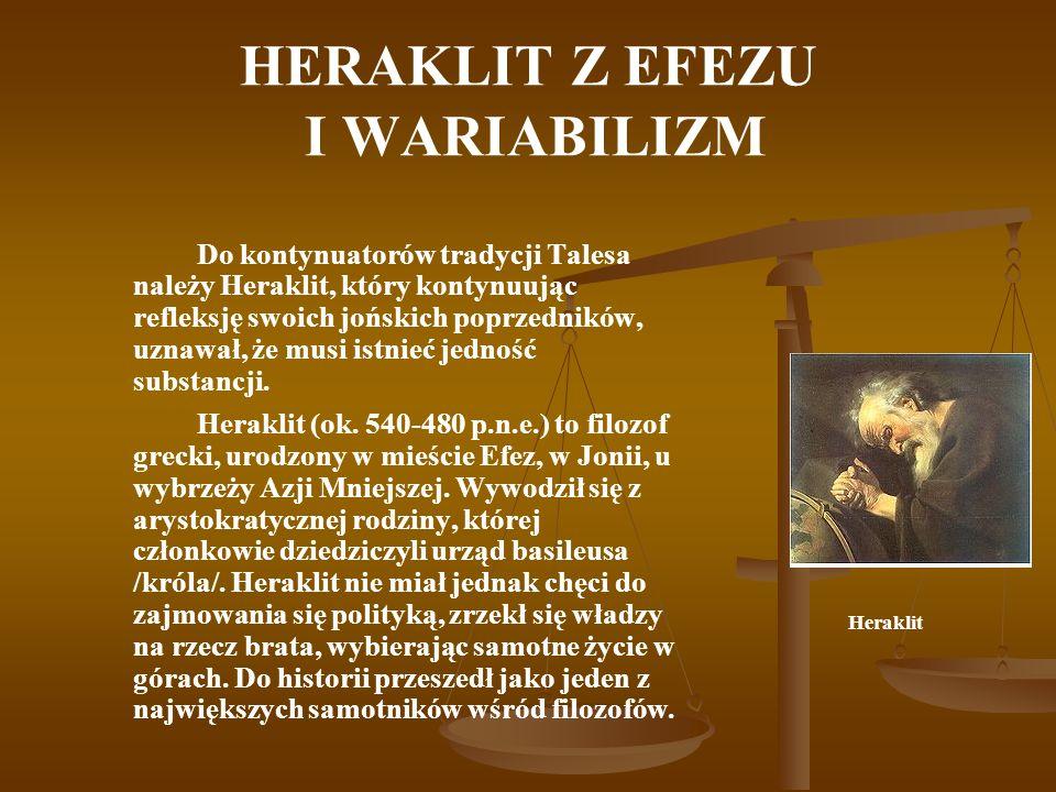 HERAKLIT Z EFEZU I WARIABILIZM Do kontynuatorów tradycji Talesa należy Heraklit, który kontynuując refleksję swoich jońskich poprzedników, uznawał, że musi istnieć jedność substancji.