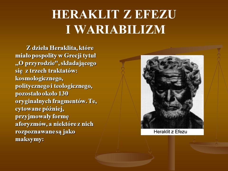 HERAKLIT Z EFEZU I WARIABILIZM Z dzieła Heraklita, które miało pospolity w Grecji tytuł,,O przyrodzie , składającego się z trzech traktatów: kosmologicznego, politycznego i teologicznego, pozostało około 130 oryginalnych fragmentów.