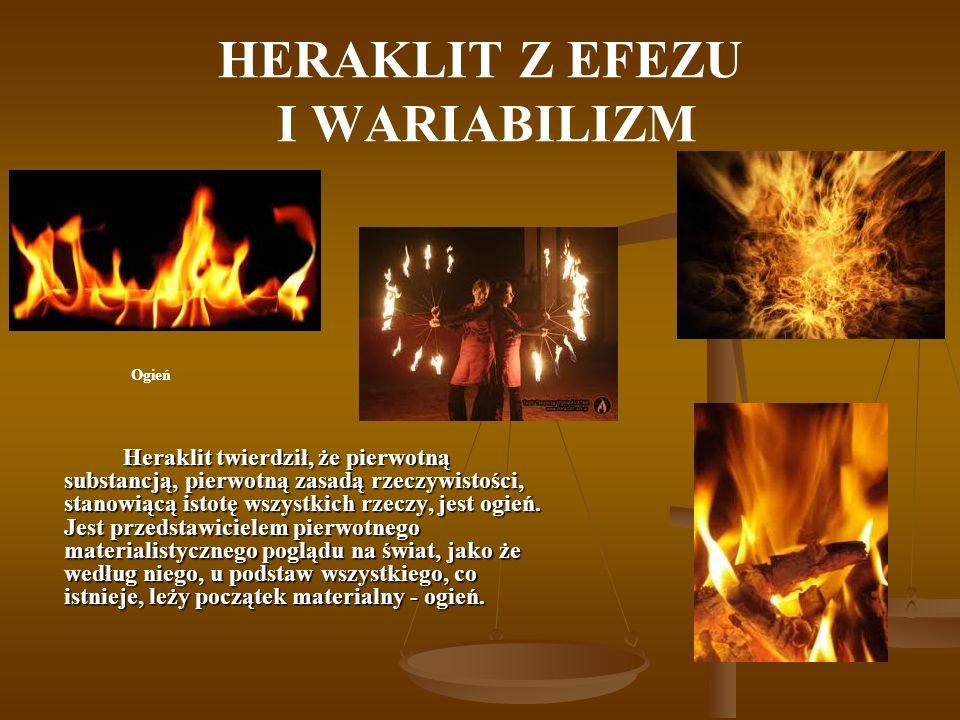 HERAKLIT Z EFEZU I WARIABILIZM Heraklit twierdził, że pierwotną substancją, pierwotną zasadą rzeczywistości, stanowiącą istotę wszystkich rzeczy, jest ogień.