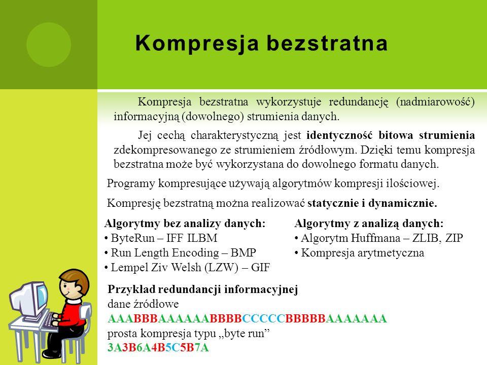 Kompresja bezstratna Kompresja bezstratna wykorzystuje redundancję (nadmiarowość) informacyjną (dowolnego) strumienia danych. Jej cechą charakterystyc