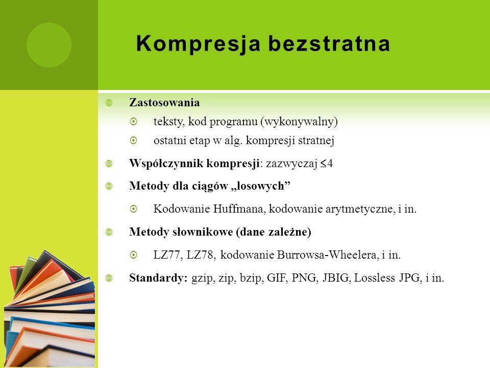 Kompresja bezstratna Zastosowania teksty, kod programu (wykonywalny) ostatni etap w alg. kompresji stratnej Współczynnik kompresji: zazwyczaj 4 Metody