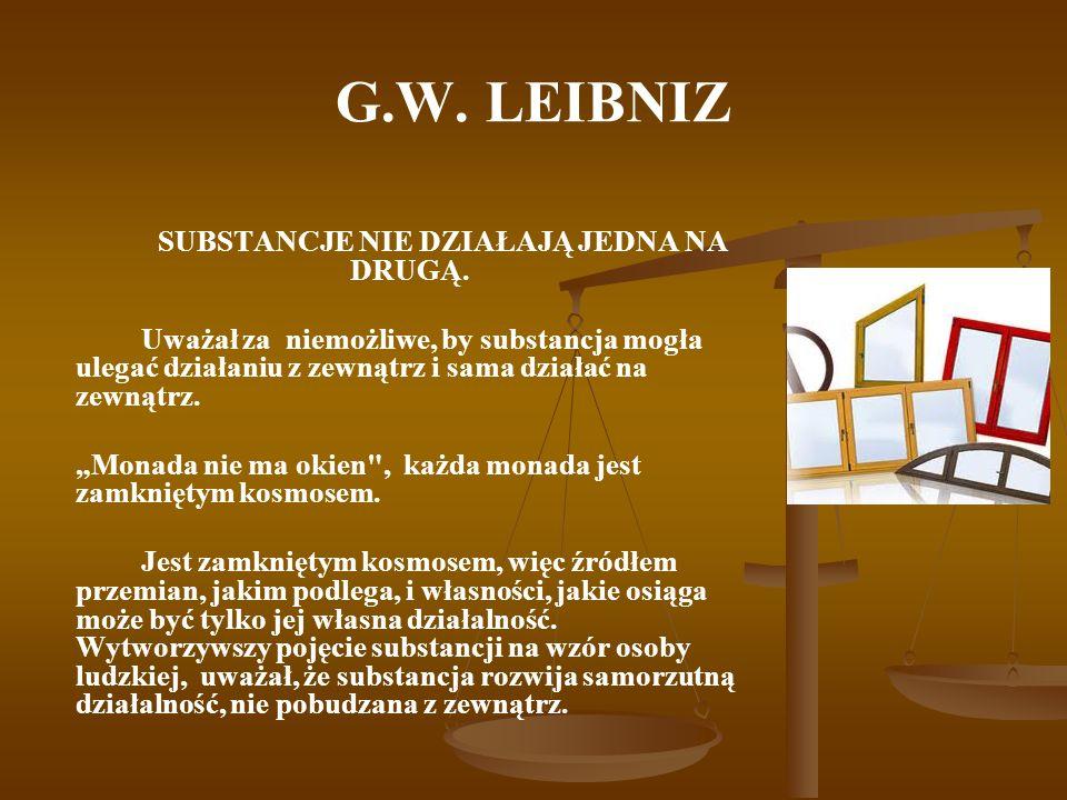 G.W. LEIBNIZ SUBSTANCJE NIE DZIAŁAJĄ JEDNA NA DRUGĄ. Uważał za niemożliwe, by substancja mogła ulegać działaniu z zewnątrz i sama działać na zewnątrz.