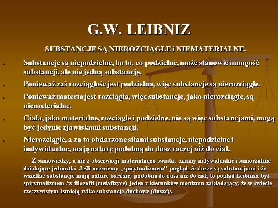 G.W. LEIBNIZ SUBSTANCJE SĄ NIEROZCIĄGŁE i NIEMATERIALNE. SUBSTANCJE SĄ NIEROZCIĄGŁE i NIEMATERIALNE. Substancje są niepodzielne, bo to, co podzielne,