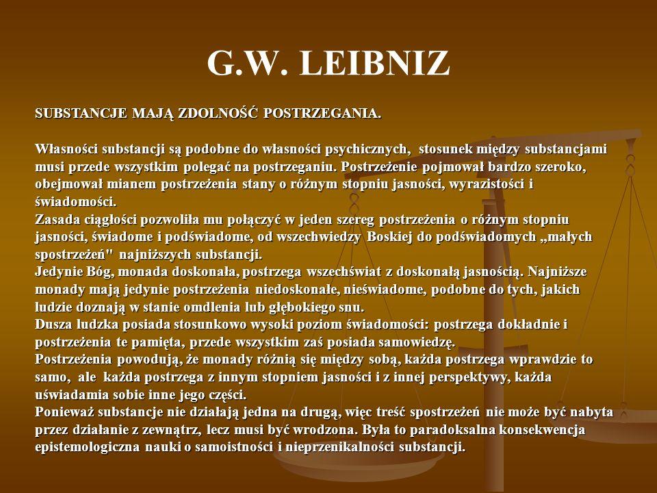 G.W. LEIBNIZ SUBSTANCJE MAJĄ ZDOLNOŚĆ POSTRZEGANIA. Własności substancji są podobne do własności psychicznych, stosunek między substancjami musi przed