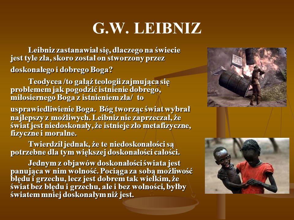G.W. LEIBNIZ Leibniz zastanawiał się, dlaczego na świecie jest tyle zła, skoro został on stworzony przez doskonałego i dobrego Boga? Teodycea /to gałą