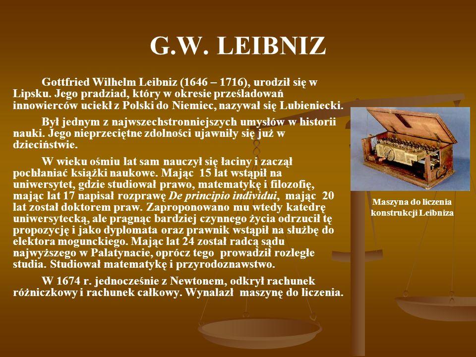 G.W. LEIBNIZ Gottfried Wilhelm Leibniz (1646 – 1716), urodził się w Lipsku. Jego pradziad, który w okresie prześladowań innowierców uciekł z Polski do