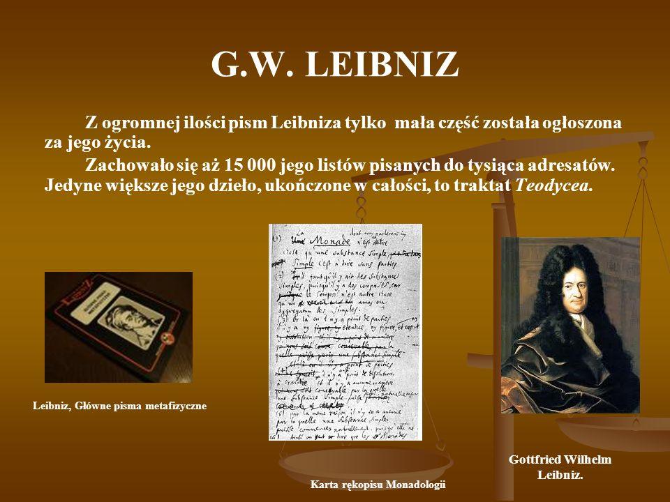 G.W. LEIBNIZ Z ogromnej ilości pism Leibniza tylko mała część została ogłoszona za jego życia. Zachowało się aż 15 000 jego listów pisanych do tysiąca