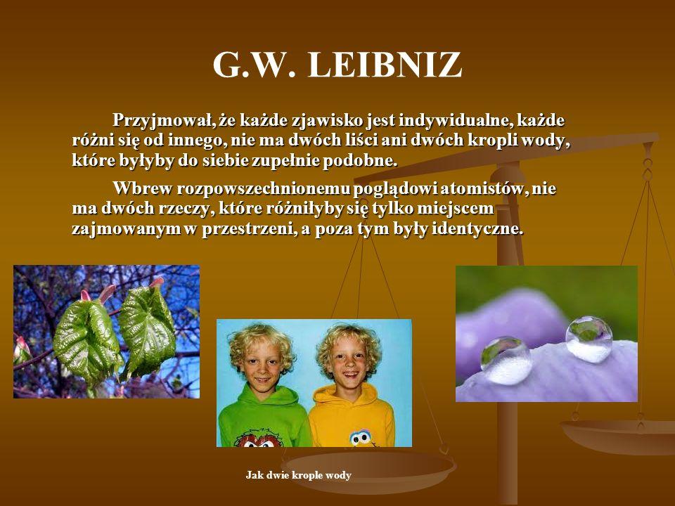 G.W. LEIBNIZ Przyjmował, że każde zjawisko jest indywidualne, każde różni się od innego, nie ma dwóch liści ani dwóch kropli wody, które byłyby do sie