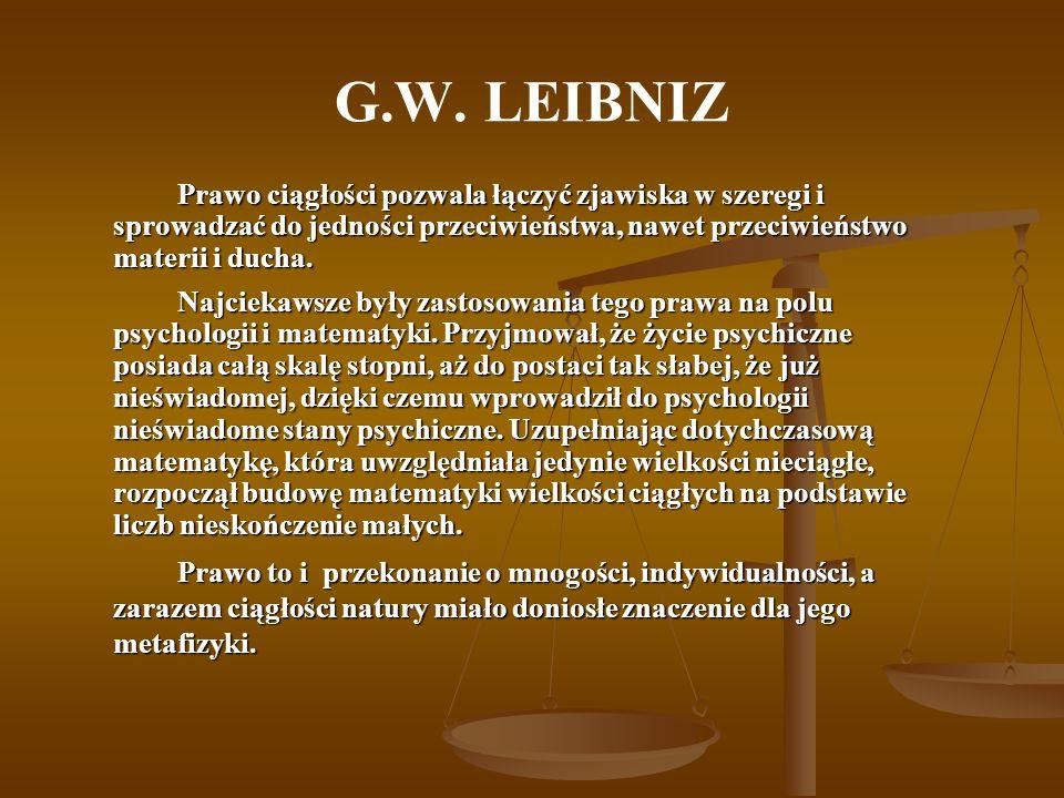 G.W. LEIBNIZ Prawo ciągłości pozwala łączyć zjawiska w szeregi i sprowadzać do jedności przeciwieństwa, nawet przeciwieństwo materii i ducha. Najcieka